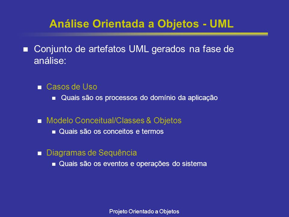 Projeto Orientado a Objetos Análise Orientada a Objetos - UML Conjunto de artefatos UML gerados na fase de análise: Casos de Uso Quais são os processo