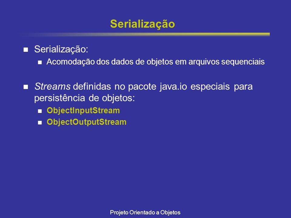 Projeto Orientado a Objetos Serialização Serialização: Acomodação dos dados de objetos em arquivos sequenciais Streams definidas no pacote java.io especiais para persistência de objetos: ObjectInputStream ObjectOutputStream