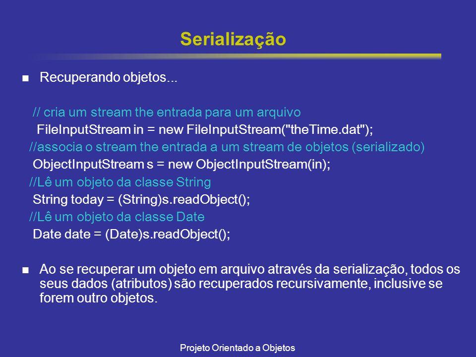 Projeto Orientado a Objetos Serialização Recuperando objetos... // cria um stream the entrada para um arquivo FileInputStream in = new FileInputStream