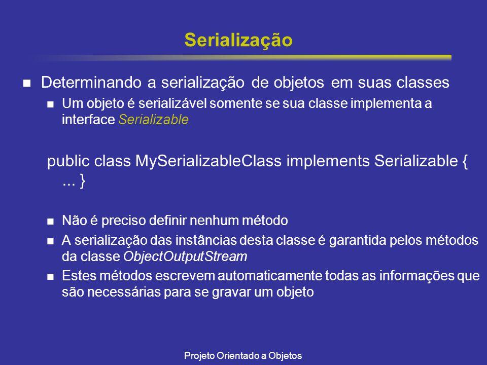 Projeto Orientado a Objetos Serialização Determinando a serialização de objetos em suas classes Um objeto é serializável somente se sua classe implementa a interface Serializable public class MySerializableClass implements Serializable {...