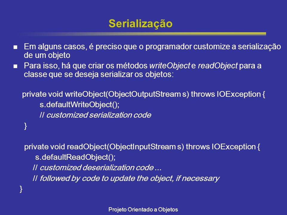 Projeto Orientado a Objetos Serialização Em alguns casos, é preciso que o programador customize a serialização de um objeto Para isso, há que criar os métodos writeObject e readObject para a classe que se deseja serializar os objetos: private void writeObject(ObjectOutputStream s) throws IOException { s.defaultWriteObject(); // customized serialization code } private void readObject(ObjectInputStream s) throws IOException { s.defaultReadObject(); // customized deserialization code...