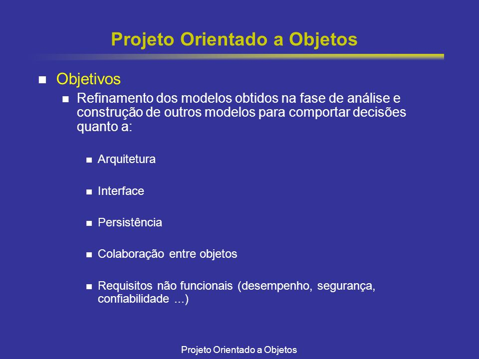 Projeto Orientado a Objetos Objetivos Refinamento dos modelos obtidos na fase de análise e construção de outros modelos para comportar decisões quanto