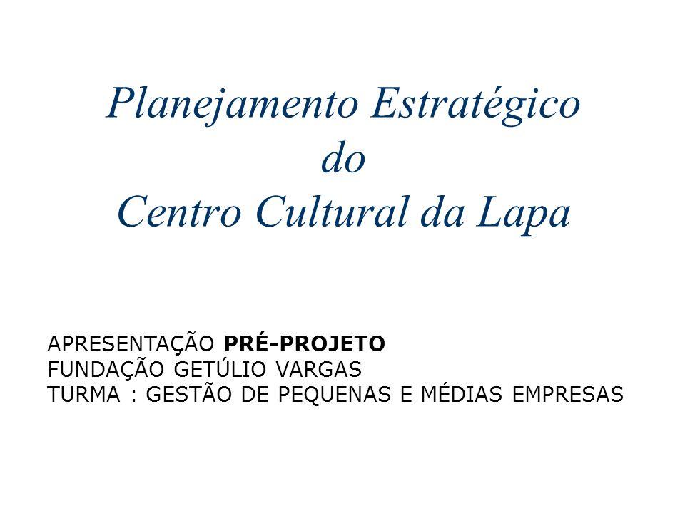 Planejamento Estratégico do Centro Cultural da Lapa APRESENTAÇÃO PRÉ-PROJETO FUNDAÇÃO GETÚLIO VARGAS TURMA : GESTÃO DE PEQUENAS E MÉDIAS EMPRESAS