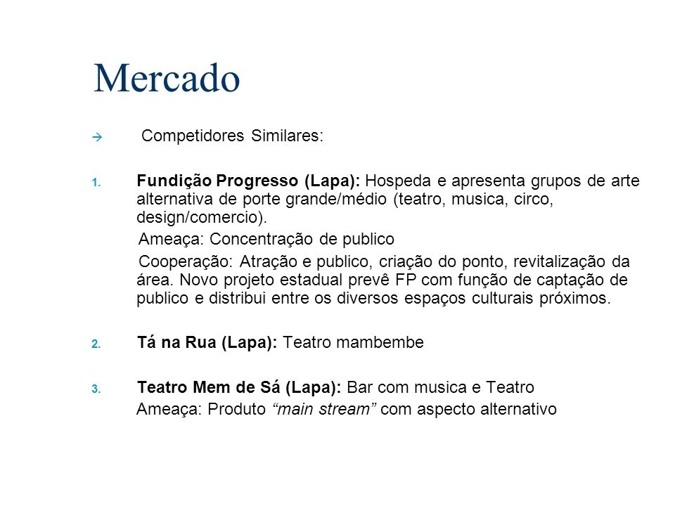 Mercado Competidores Similares: 1. Fundição Progresso (Lapa): Hospeda e apresenta grupos de arte alternativa de porte grande/médio (teatro, musica, ci