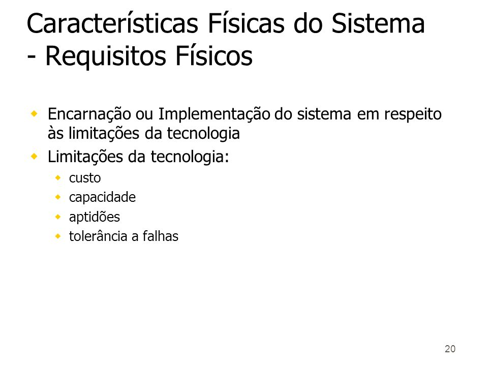 20 Características Físicas do Sistema - Requisitos Físicos wEncarnação ou Implementação do sistema em respeito às limitações da tecnologia wLimitações