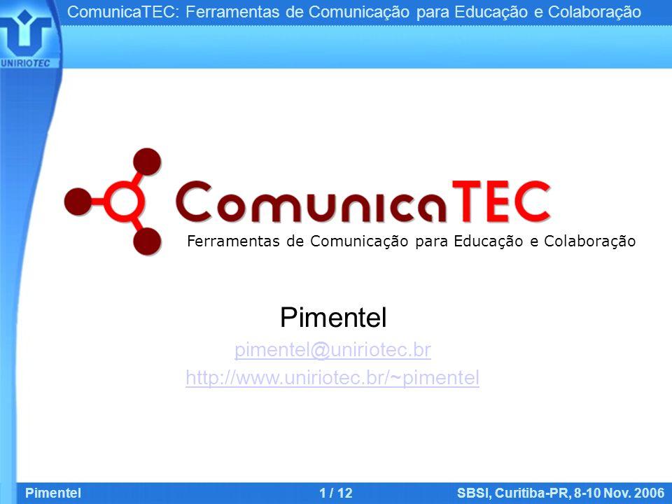 ComunicaTEC: Ferramentas de Comunicação para Educação e Colaboração Pimentel1 / 12SBSI, Curitiba-PR, 8-10 Nov. 2006 Pimentel pimentel@uniriotec.br htt