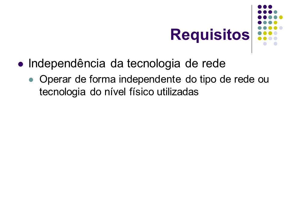 Requisitos Independência da tecnologia de rede Operar de forma independente do tipo de rede ou tecnologia do nível físico utilizadas