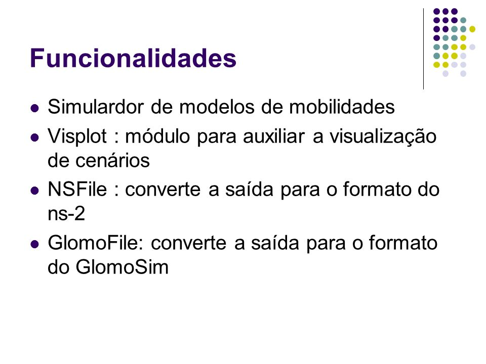 Funcionalidades Simulardor de modelos de mobilidades Visplot : módulo para auxiliar a visualização de cenários NSFile : converte a saída para o format