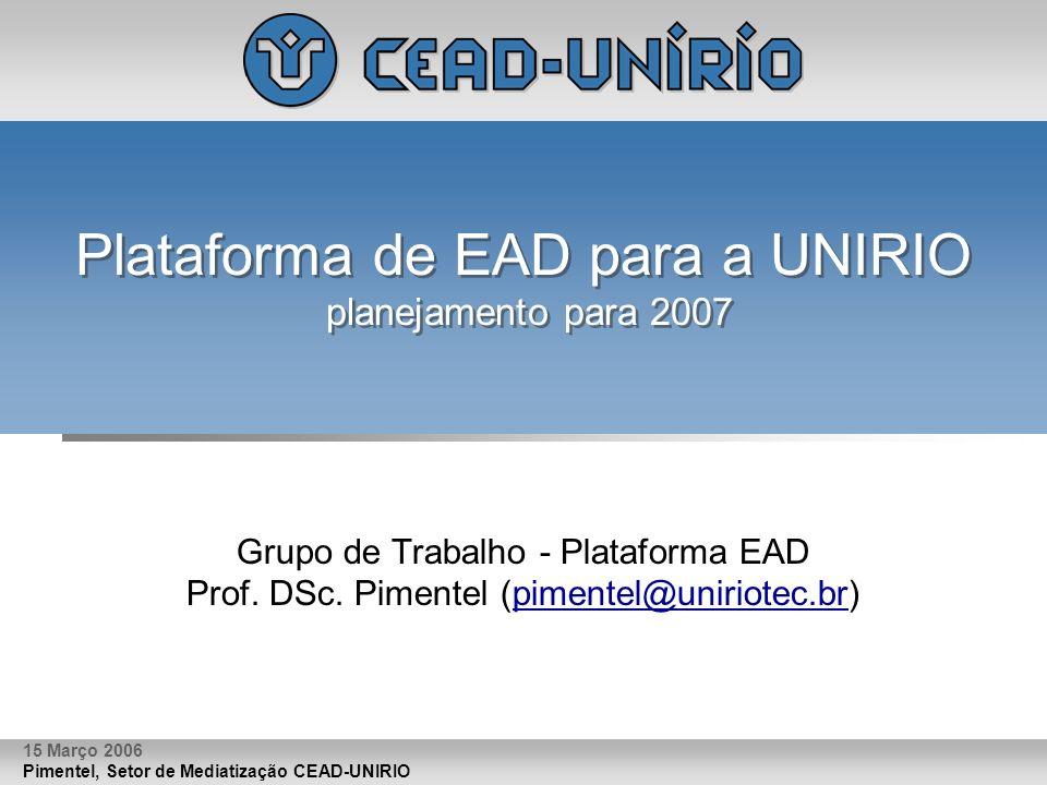 Pimentel, Setor de Mediatização CEAD-UNIRIO 15 Março 2006 Plataforma de EAD para a UNIRIO planejamento para 2007 Grupo de Trabalho - Plataforma EAD Pr
