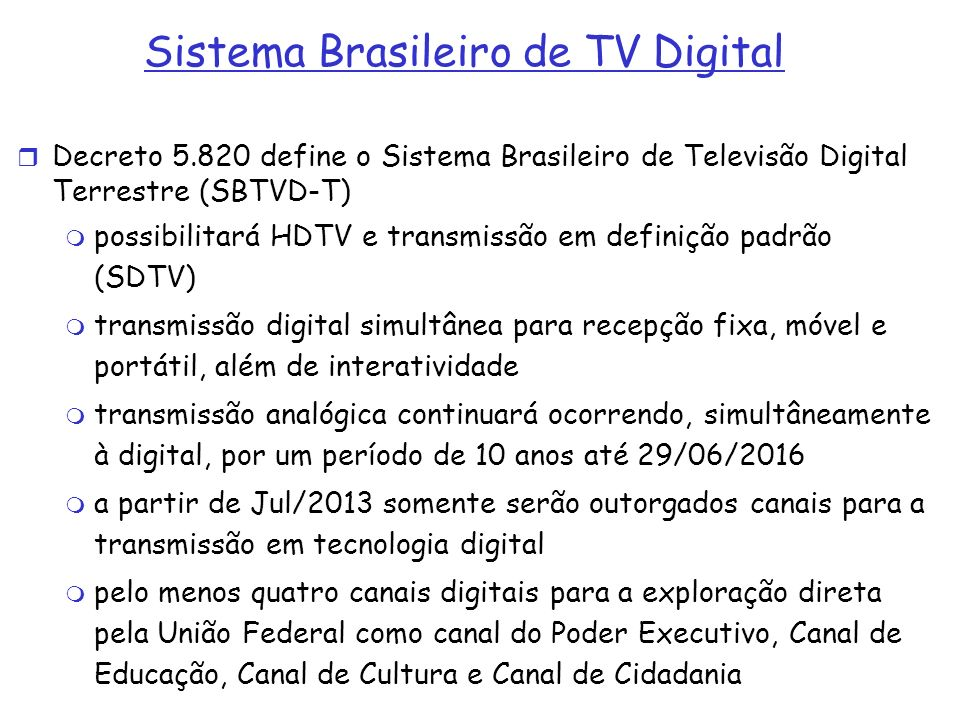 Sistema Brasileiro de TV Digital Decreto 5.820 define o Sistema Brasileiro de Televisão Digital Terrestre (SBTVD-T) possibilitará HDTV e transmissão e