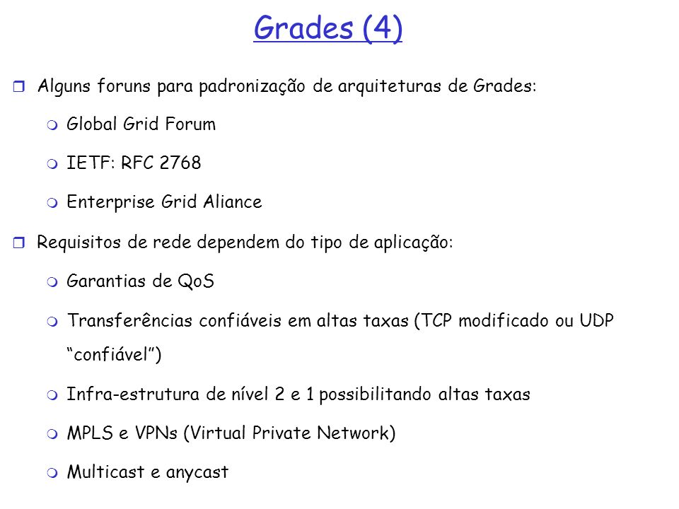 Grades (4) Alguns foruns para padronização de arquiteturas de Grades: Global Grid Forum IETF: RFC 2768 Enterprise Grid Aliance Requisitos de rede depe