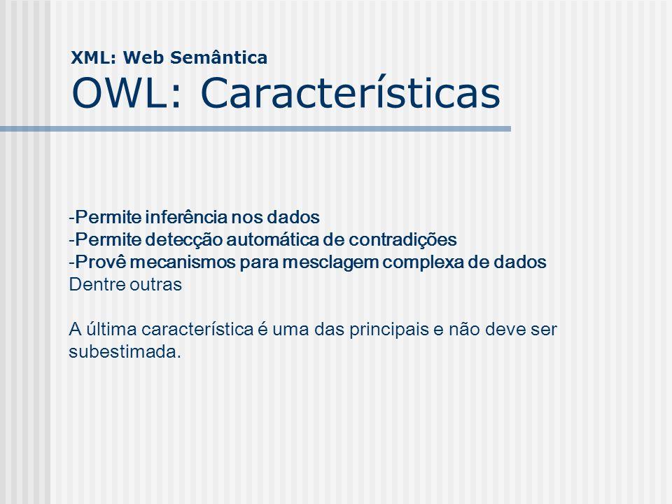 XML: Web Semântica OWL: Características -Permite inferência nos dados -Permite detecção automática de contradições -Provê mecanismos para mesclagem co