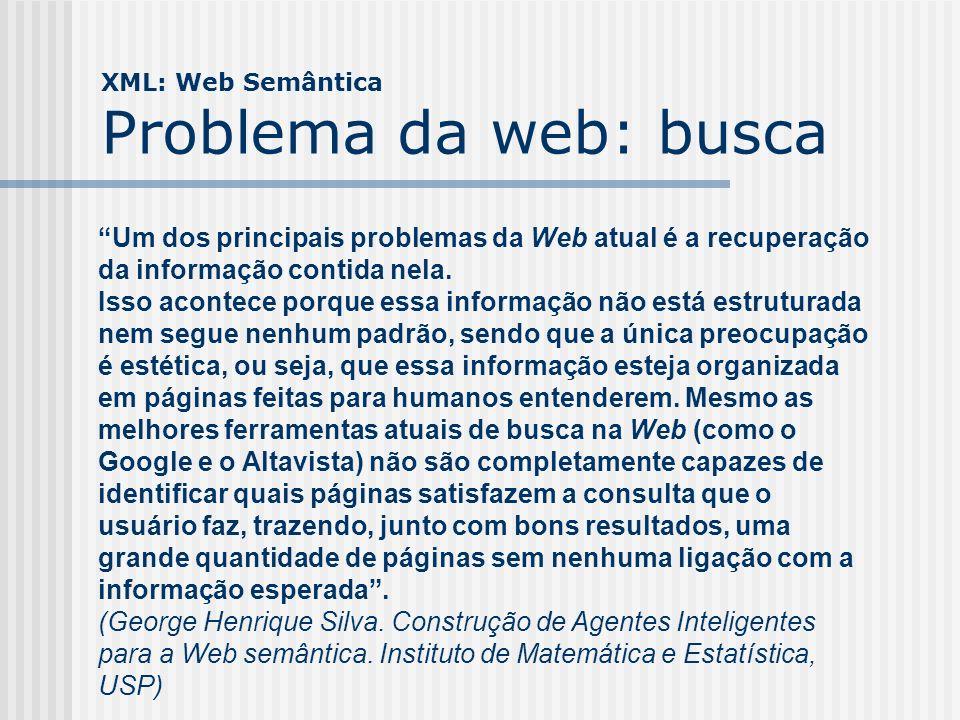 XML: Web Semântica Solução Uma forma de classificar, rotular, definir, integrar e procurar tudo que existe na web, que é um grande repositório de informações.