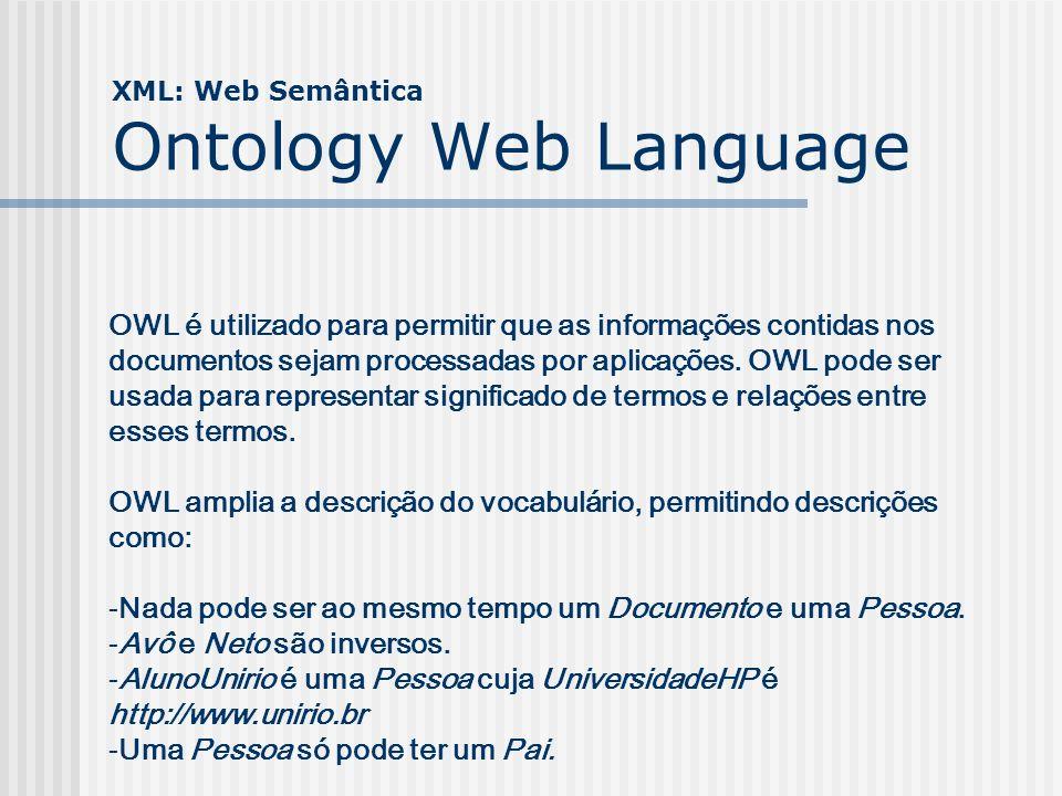 XML: Web Semântica OWL: Características -Permite inferência nos dados -Permite detecção automática de contradições -Provê mecanismos para mesclagem complexa de dados Dentre outras A última característica é uma das principais e não deve ser subestimada.