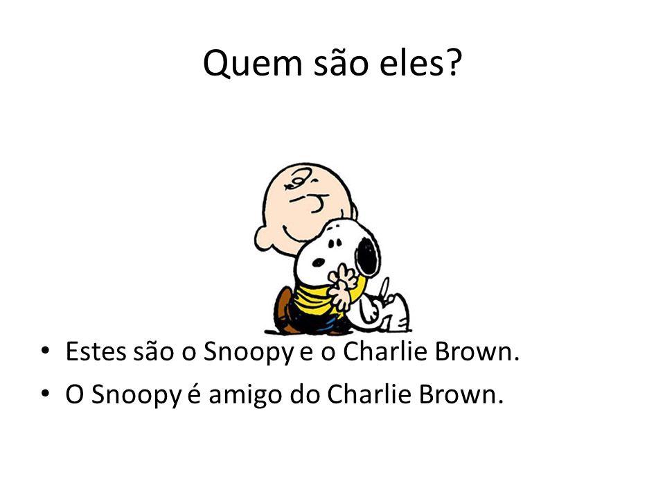 Quem são eles? Estes são o Snoopy e o Charlie Brown. O Snoopy é amigo do Charlie Brown.