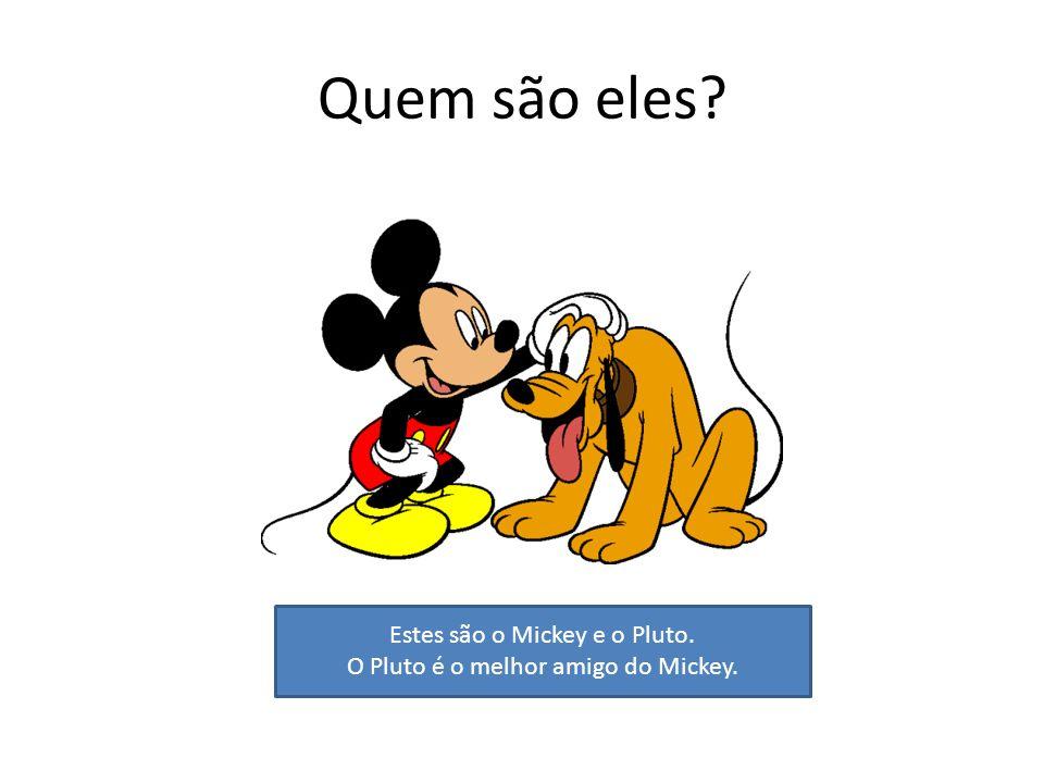 Quem são eles? Estes são o Mickey e o Pluto. O Pluto é o melhor amigo do Mickey.