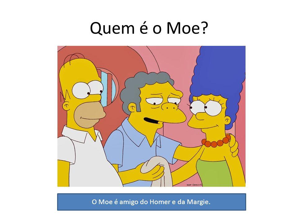 Quem é o Moe? O Moe é amigo do Homer e da Margie.
