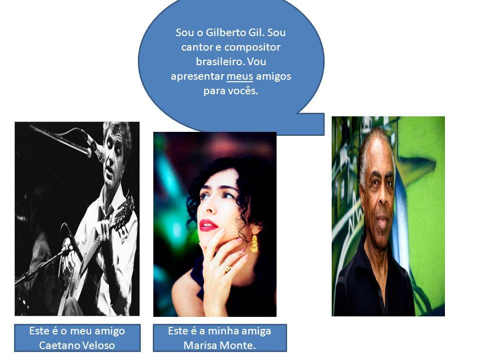 Sou o Gilberto Gil. Sou cantor e compositor brasileiro. Vou apresentar meus amigos para vocês. Este é o meu amigo Caetano Veloso Este é a minha amiga