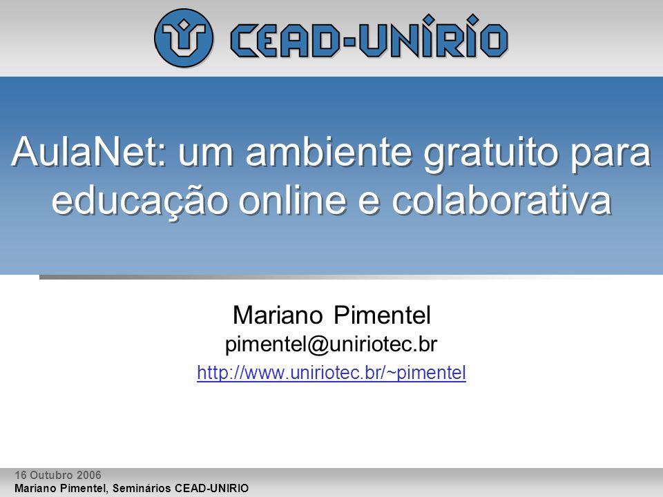 Mariano Pimentel, Seminários CEAD-UNIRIO 16 Outubro 2006 AulaNet: um ambiente gratuito para educação online e colaborativa Mariano Pimentel pimentel@u
