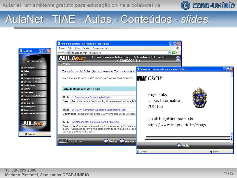 AulaNet: um ambiente gratuito para educação online e colaborativa Mariano Pimentel, Seminários CEAD-UNIRIO 11/32 16 Outubro 2006 AulaNet - TIAE - Aula