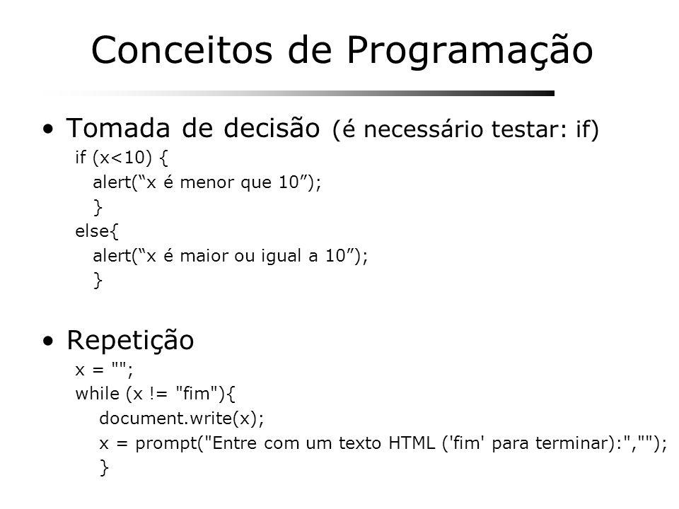 Conceitos de Programação Tomada de decisão (é necessário testar: if) if (x<10) { alert(x é menor que 10); } else{ alert(x é maior ou igual a 10); } Re