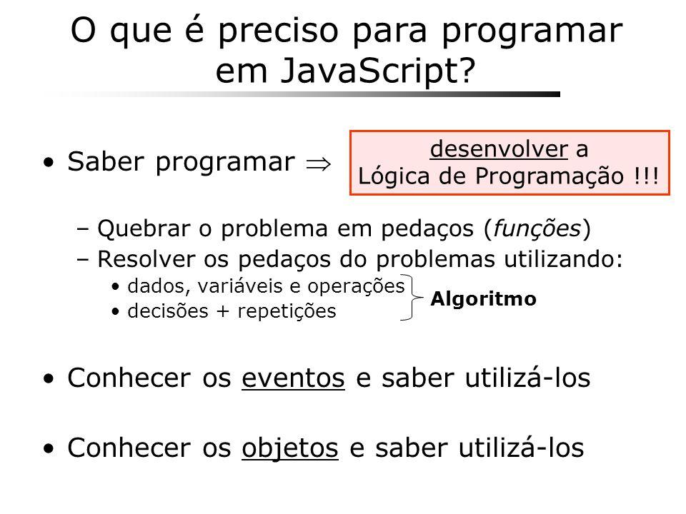 O que é preciso para programar em JavaScript? Saber programar –Quebrar o problema em pedaços (funções) –Resolver os pedaços do problemas utilizando: d