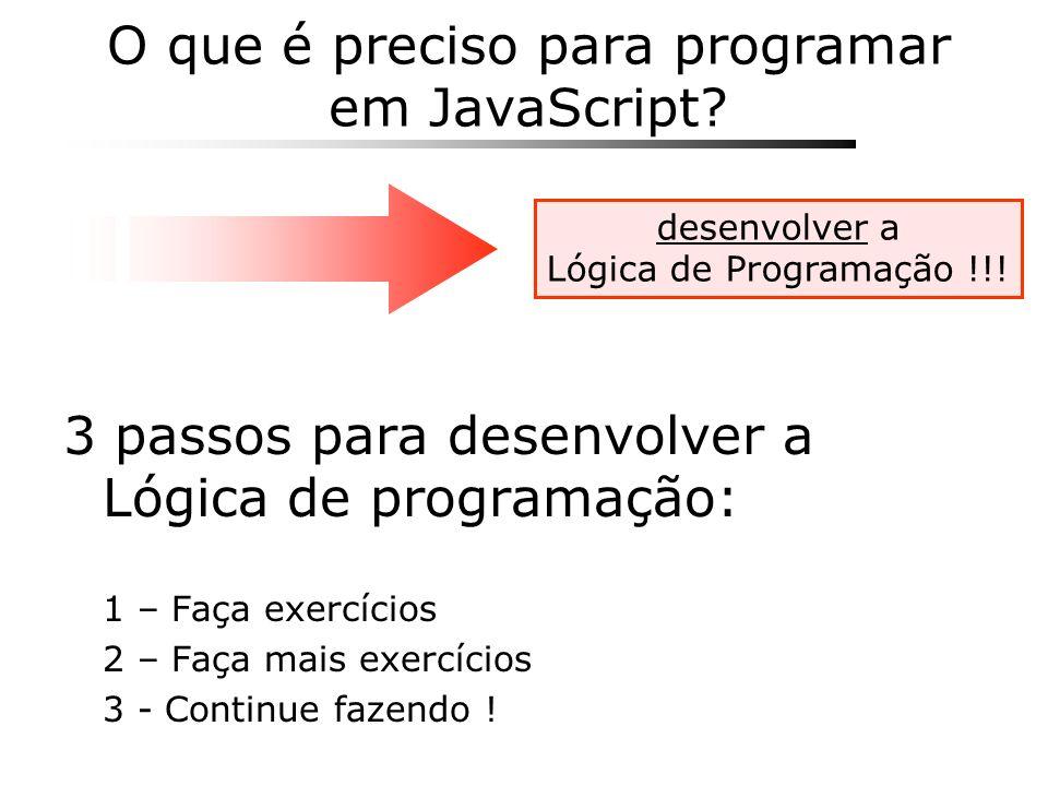 O que é preciso para programar em JavaScript? 3 passos para desenvolver a Lógica de programação: 1 – Faça exercícios 2 – Faça mais exercícios 3 - Cont