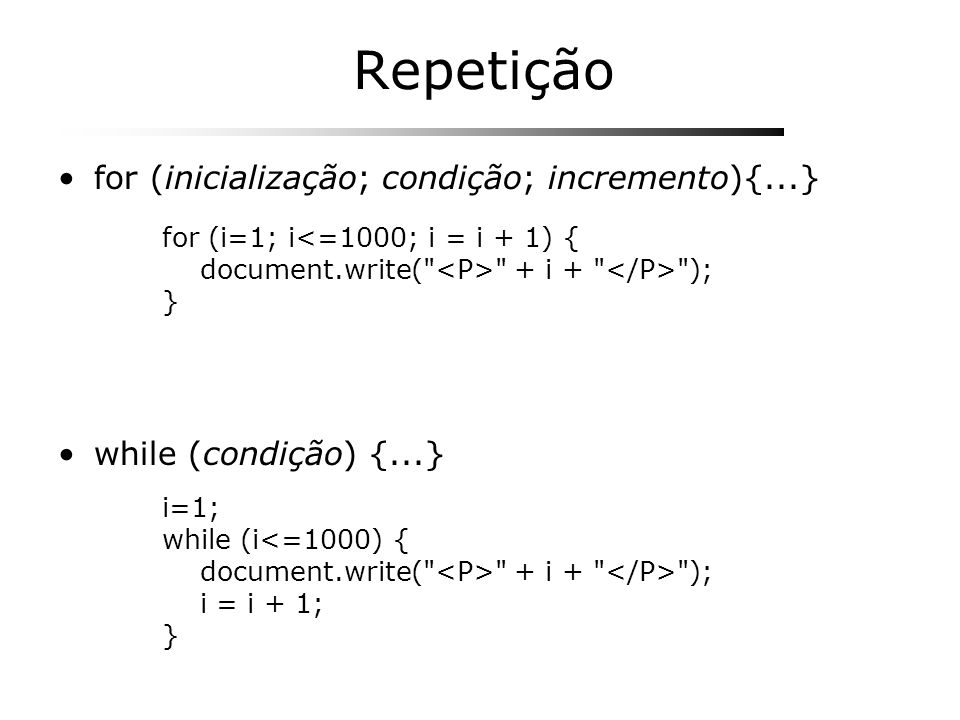 Repetição for (inicialização; condição; incremento){...} while (condição) {...} for (i=1; i<=1000; i = i + 1) { document.write(