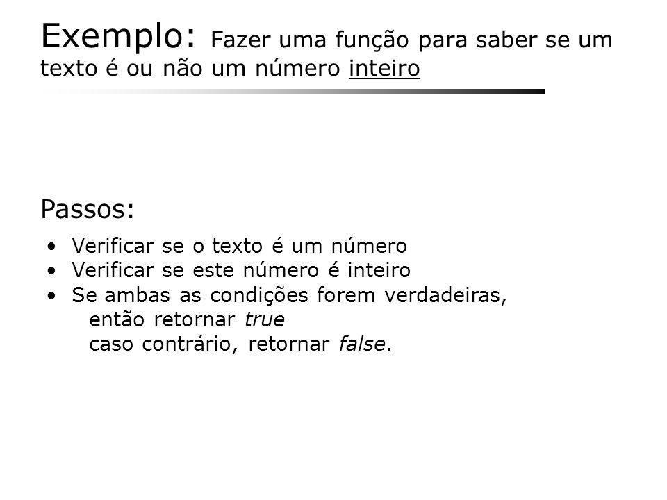 Exemplo: Fazer uma função para saber se um texto é ou não um número inteiro Verificar se o texto é um número Verificar se este número é inteiro Se amb