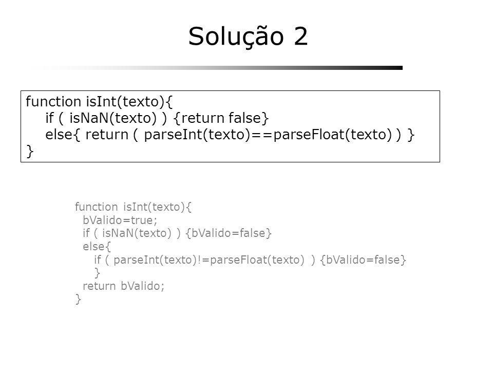 function isInt(texto){ if ( isNaN(texto) ) {return false} else{ return ( parseInt(texto)==parseFloat(texto) ) } } Solução 2 function isInt(texto){ bVa
