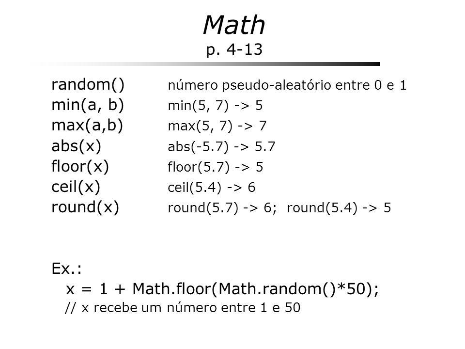 Math p. 4-13 random() número pseudo-aleatório entre 0 e 1 min(a, b) min(5, 7) -> 5 max(a,b) max(5, 7) -> 7 abs(x) abs(-5.7) -> 5.7 floor(x) floor(5.7)