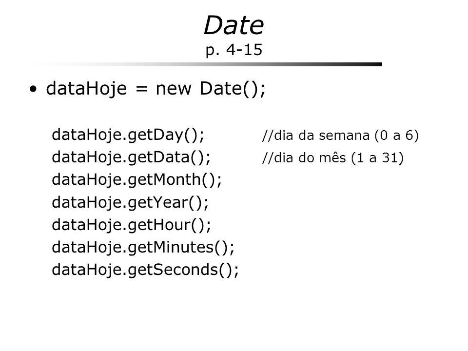 Date p. 4-15 dataHoje = new Date(); dataHoje.getDay(); //dia da semana (0 a 6) dataHoje.getData(); //dia do mês (1 a 31) dataHoje.getMonth(); dataHoje