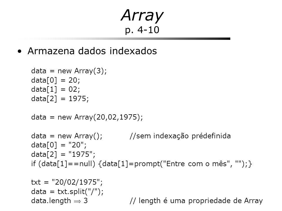 Array p. 4-10 Armazena dados indexados data = new Array(3); data[0] = 20; data[1] = 02; data[2] = 1975; data = new Array(20,02,1975); data = new Array
