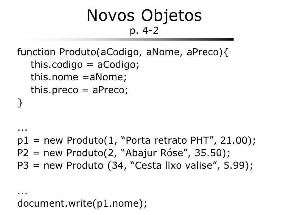 Novos Objetos p. 4-2 function Produto(aCodigo, aNome, aPreco){ this.codigo = aCodigo; this.nome =aNome; this.preco = aPreco; }... p1 = new Produto(1,