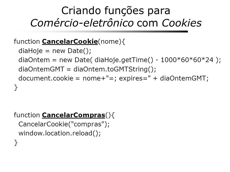 Criando funções para Comércio-eletrônico com Cookies function CancelarCookie(nome){ diaHoje = new Date(); diaOntem = new Date( diaHoje.getTime() - 100