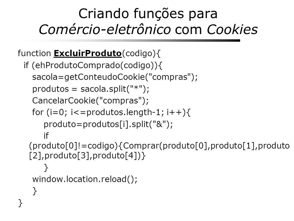 Criando funções para Comércio-eletrônico com Cookies function ExcluirProduto(codigo){ if (ehProdutoComprado(codigo)){ sacola=getConteudoCookie(
