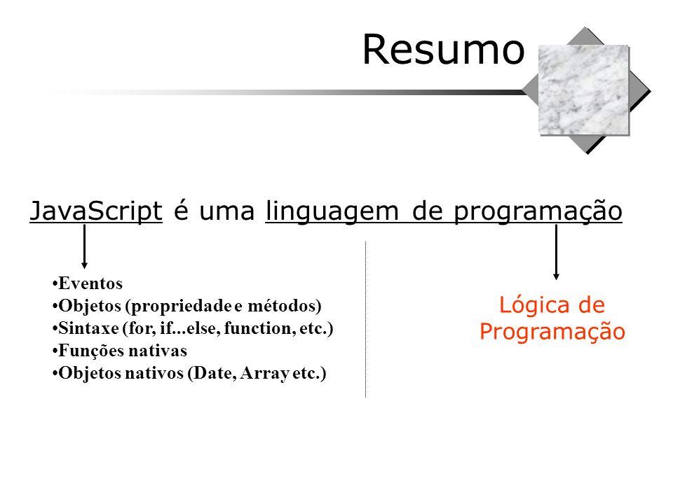 Resumo JavaScript é uma linguagem de programação Lógica de Programação Eventos Objetos (propriedade e métodos) Sintaxe (for, if...else, function, etc.
