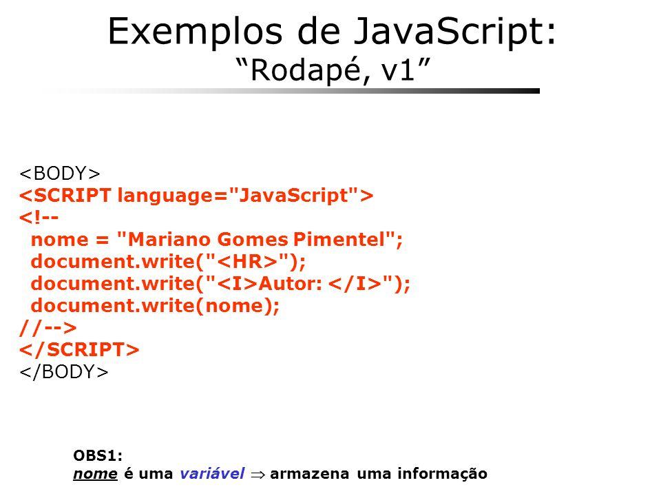 OBS1: prompt é uma função faz alguma coisa: - Abre uma janela de diálogo para o usuário entrar com um texto - Retorna o texto digitado pelo usuário OBS2: Seja bem vindo +nome+ !!! é uma expressão soma textos Exemplos de JavaScript: Conteúdo Personalizado <!-- nome = prompt( Qual o seu nome? , ); document.write( Seja bem vindo +nome+ !!! ); //-->