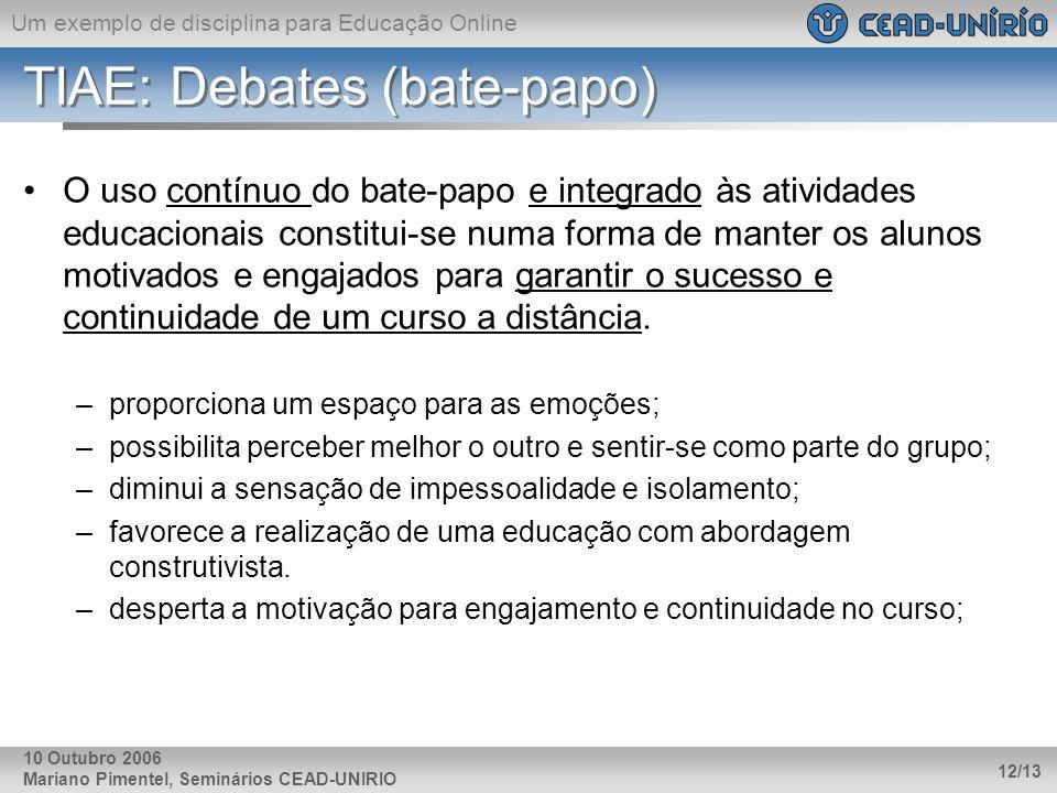 Um exemplo de disciplina para Educação Online Mariano Pimentel, Seminários CEAD-UNIRIO 12/13 10 Outubro 2006 TIAE: Debates (bate-papo) O uso contínuo