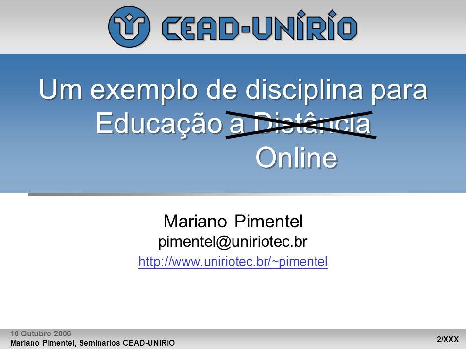 Mariano Pimentel, Seminários CEAD-UNIRIO 2/XXX 10 Outubro 2006 Um exemplo de disciplina para Educação a Distância Online Mariano Pimentel pimentel@uni