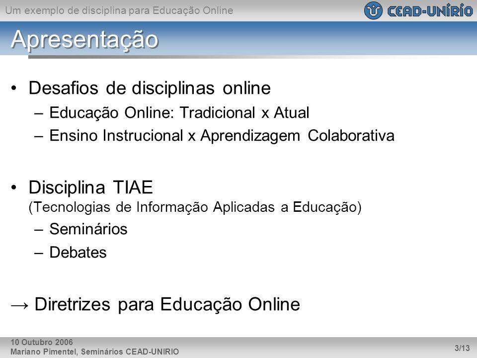 Um exemplo de disciplina para Educação Online Mariano Pimentel, Seminários CEAD-UNIRIO 3/13 10 Outubro 2006 Apresentação Desafios de disciplinas onlin