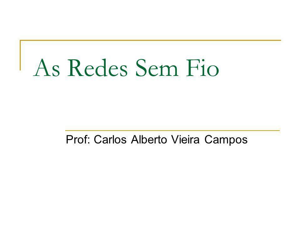 As Redes Sem Fio Prof: Carlos Alberto Vieira Campos