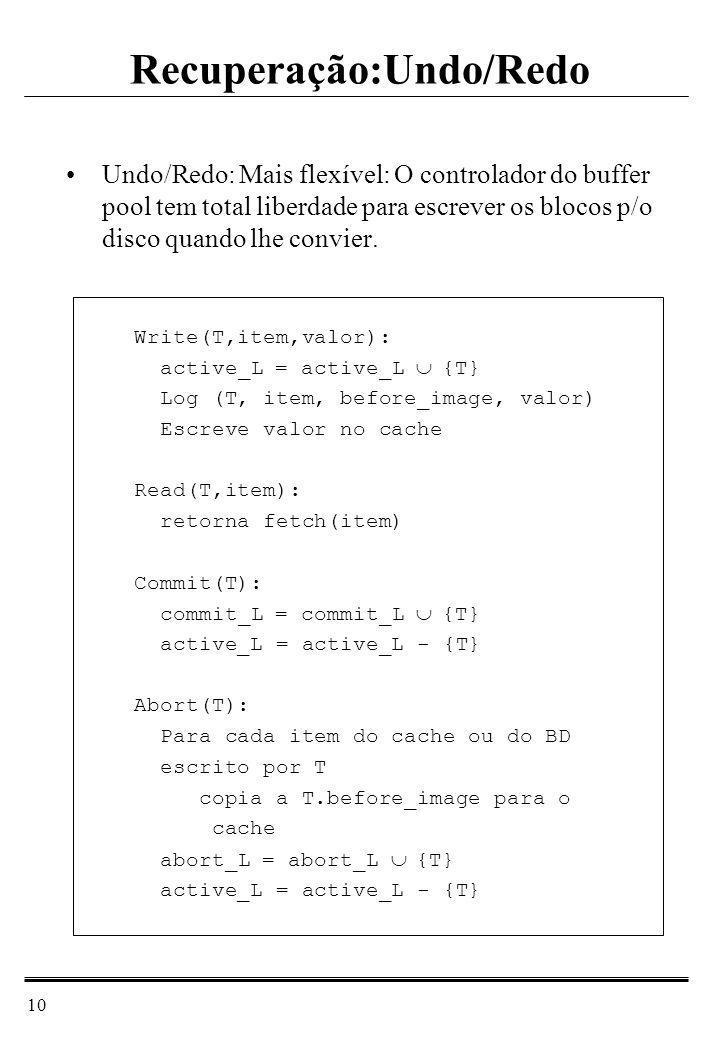 10 Undo/Redo: Mais flexível: O controlador do buffer pool tem total liberdade para escrever os blocos p/o disco quando lhe convier. Write(T,item,valor