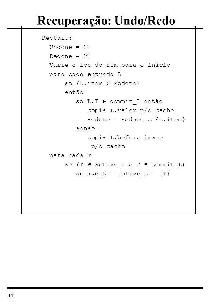 11 Restart: Undone = Redone = Varre o log do fim para o início para cada entrada L se (L.item Redone) então se L.T commit_L então copia L.valor p/o ca