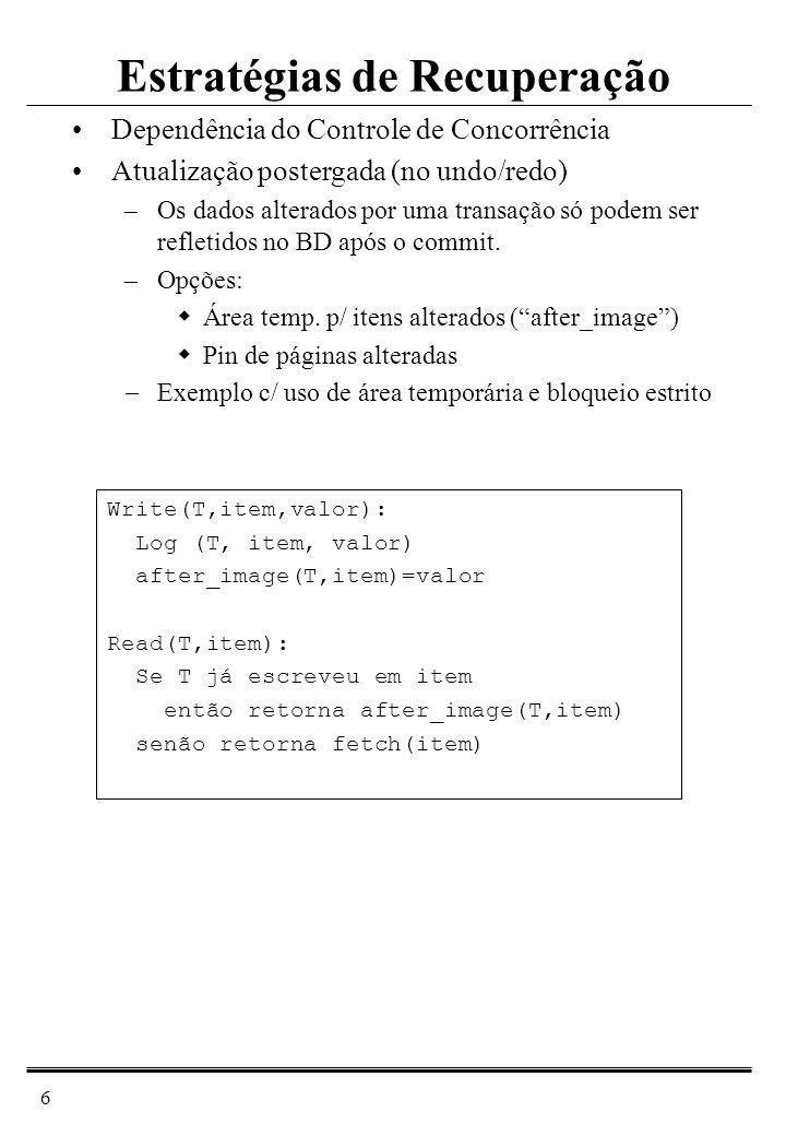 7 Commit(T): commit_L = commit_L {T} copia after_image(T,*) para cache Abort(T): abort_L = abort_L {T} Descarta after_image(T,*) Restart: Redone = Varre o log do fim para o início para cada entrada L se (L.T commit_L e L.item Redone) então copia L.valor para o cache Redone = Redone {L.item} Vantagens Transações abortadas são simplesmente submetidas de novo Sem rollback por falhas Sem rollback em cascata Desvantagens Espaço adicional de memória Bloqueio estrito: menor concorrência Recuperação: No Undo/ Redo (cont.)