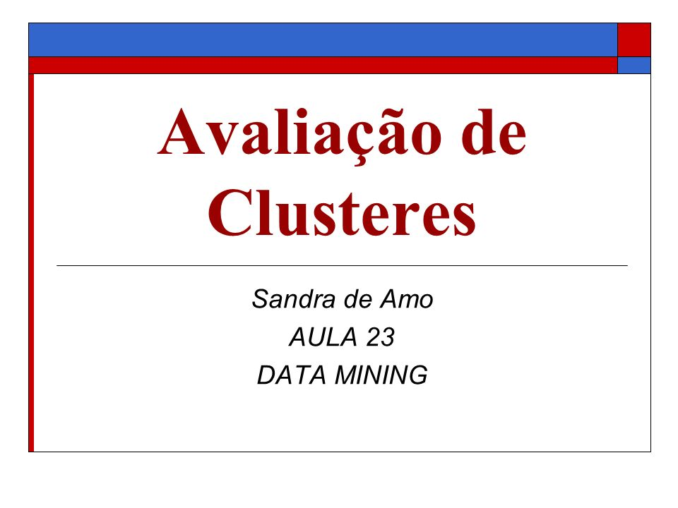 Avaliação de Clusteres Sandra de Amo AULA 23 DATA MINING