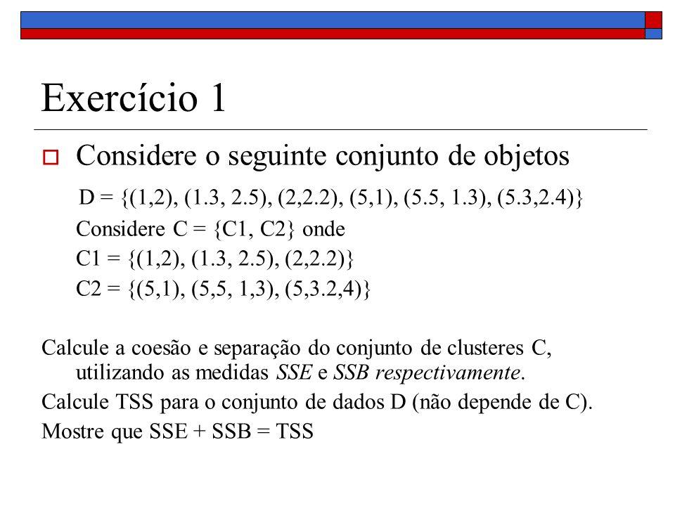 Exercício 1 Considere o seguinte conjunto de objetos D = {(1,2), (1.3, 2.5), (2,2.2), (5,1), (5.5, 1.3), (5.3,2.4)} Considere C = {C1, C2} onde C1 = {
