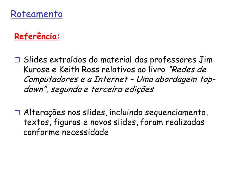 Roteamento Referência: Slides extraídos do material dos professores Jim Kurose e Keith Ross relativos ao livro Redes de Computadores e a Internet – Um