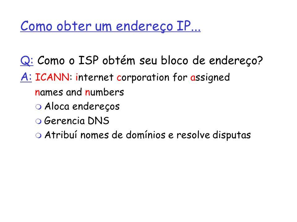 Como obter um endereço IP... Q: Como o ISP obtém seu bloco de endereço? A: ICANN: internet corporation for assigned names and numbers Aloca endereços