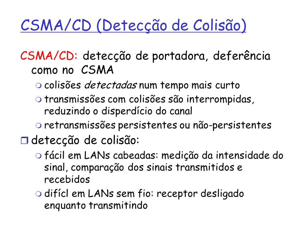 CSMA/CD (Detecção de Colisão) CSMA/CD: detecção de portadora, deferência como no CSMA colisões detectadas num tempo mais curto transmissões com colisõ